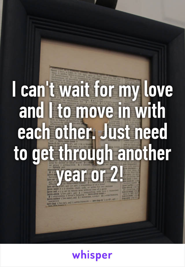 I can't wait for my love and I to move in with each other. Just need to get through another year or 2!