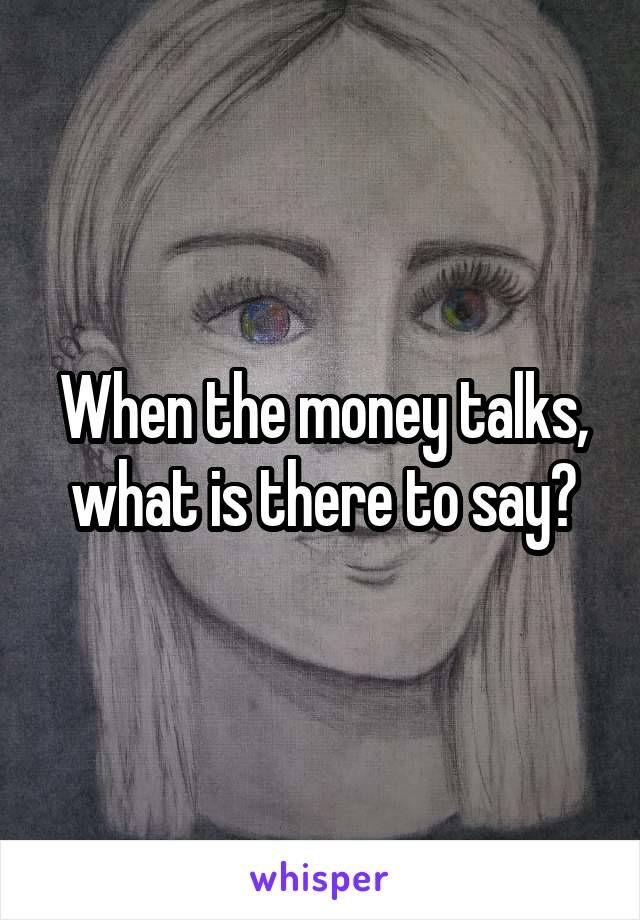 When the money talks, what is there to say?