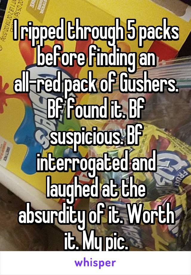 I ripped through 5 packs before finding an all-red pack of Gushers. Bf found it. Bf suspicious. Bf interrogated and laughed at the absurdity of it. Worth it. My pic.