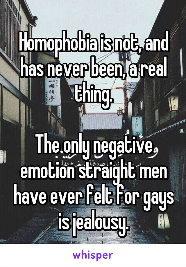 Homophobia is not, and has never been, a real thing.  The only negative emotion straight men have ever felt for gays is jealousy.