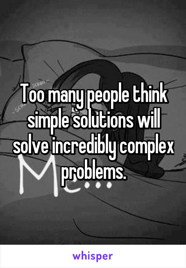 Too many people think simple solutions will solve incredibly complex problems.