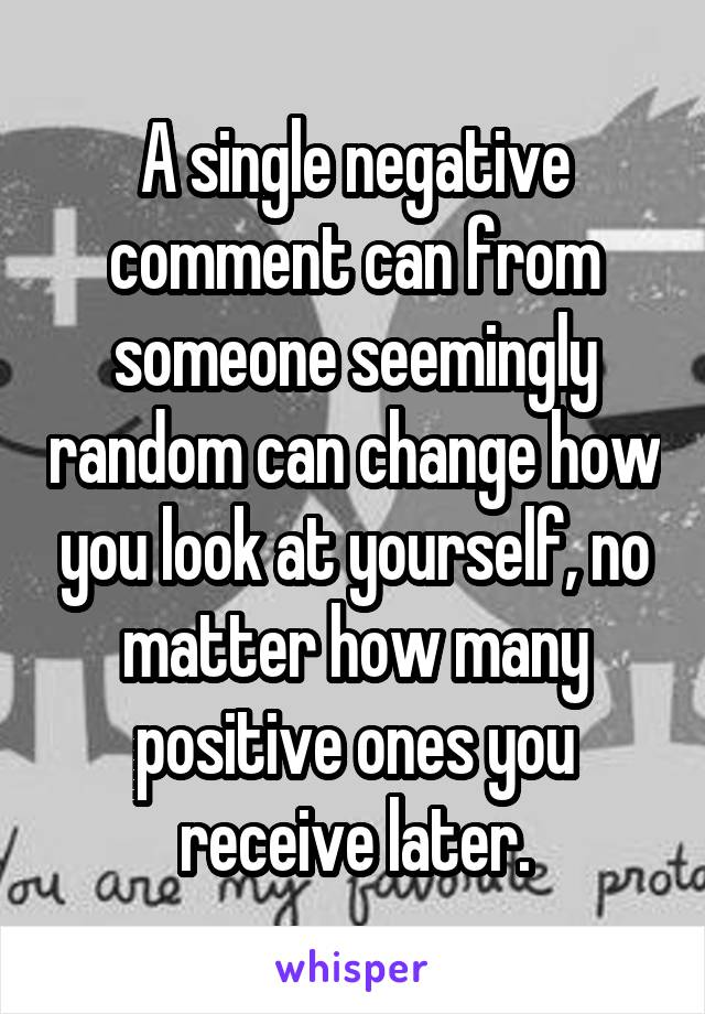 A single negative comment can from someone seemingly random can change how you look at yourself, no matter how many positive ones you receive later.