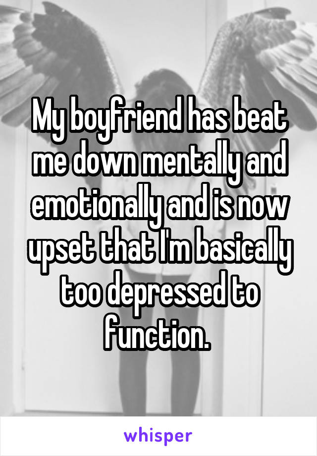 My boyfriend has beat me down mentally and emotionally and is now upset that I'm basically too depressed to function.