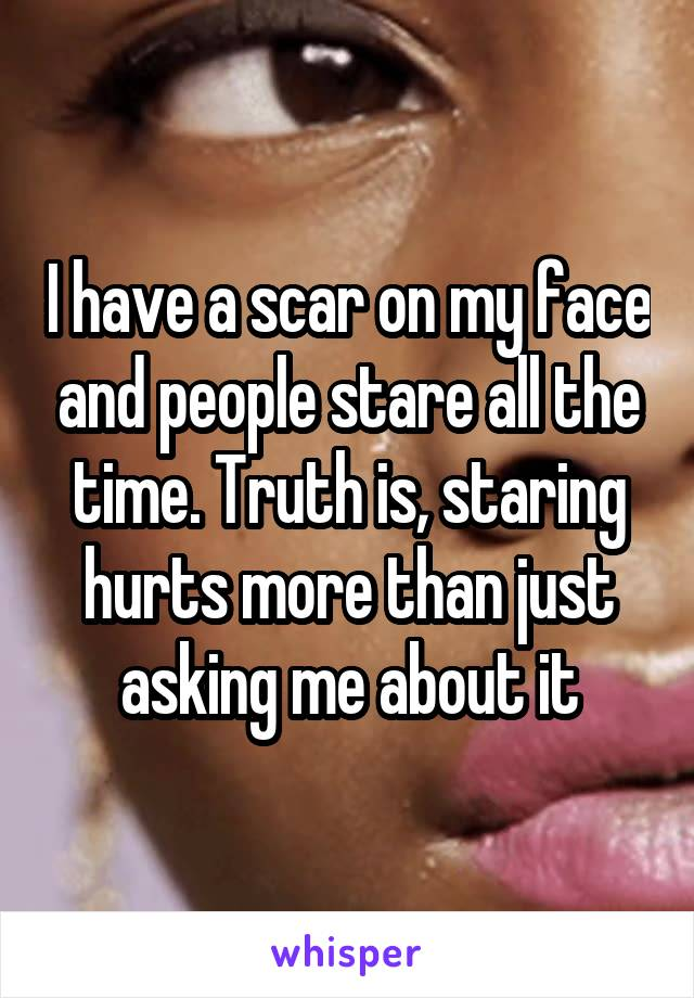 I have a scar on my face and people stare all the time. Truth is, staring hurts more than just asking me about it