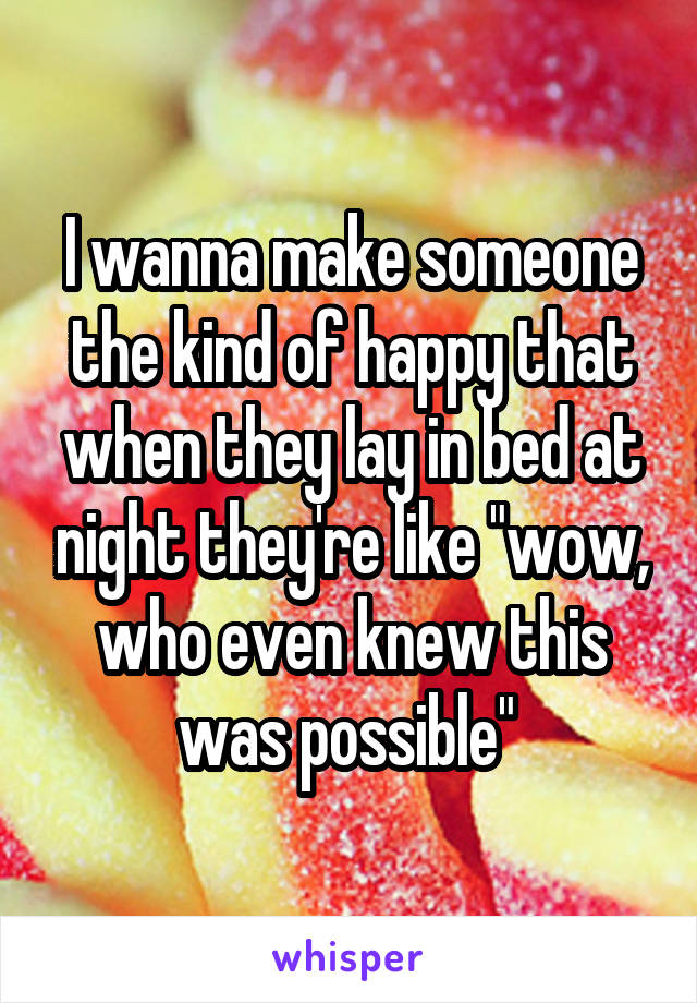 """I wanna make someone the kind of happy that when they lay in bed at night they're like """"wow, who even knew this was possible"""""""