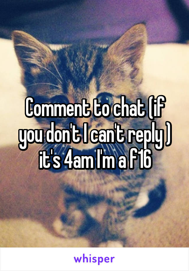 Comment to chat (if you don't I can't reply ) it's 4am I'm a f16