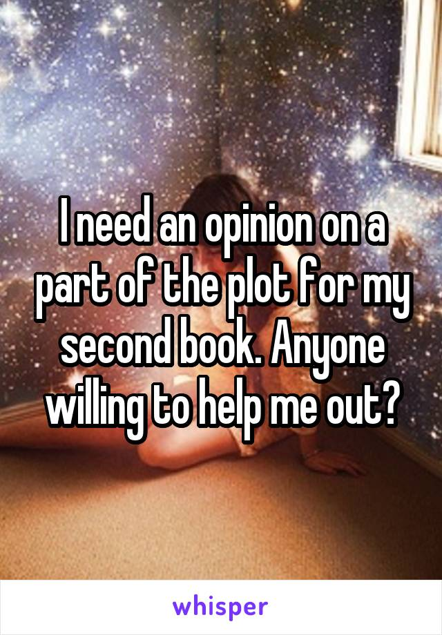 I need an opinion on a part of the plot for my second book. Anyone willing to help me out?