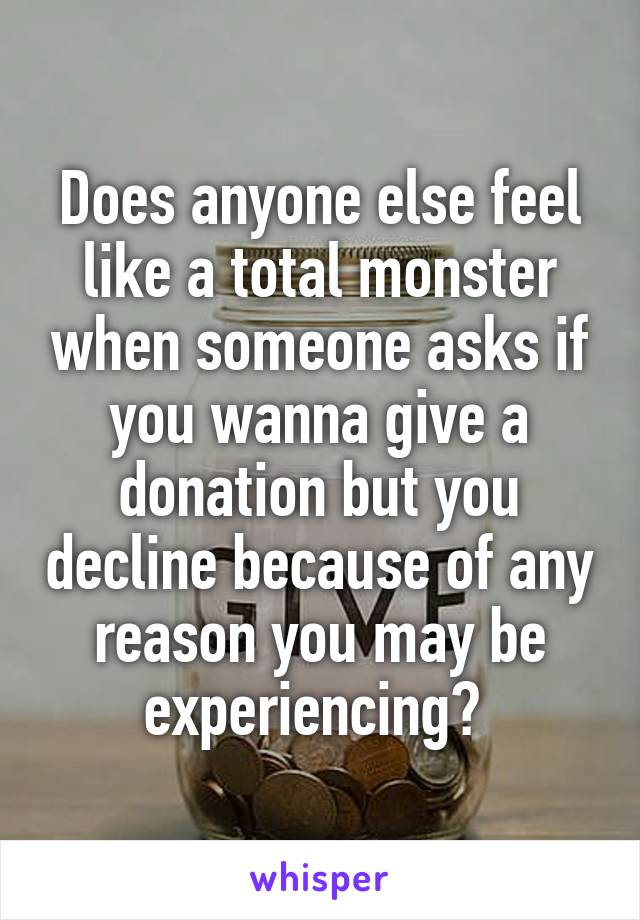 Does anyone else feel like a total monster when someone asks if you wanna give a donation but you decline because of any reason you may be experiencing?