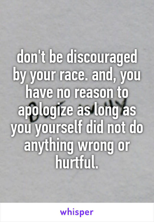 don't be discouraged by your race. and, you have no reason to apologize as long as you yourself did not do anything wrong or hurtful.
