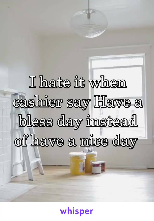 I hate it when cashier say Have a bless day instead of have a nice day