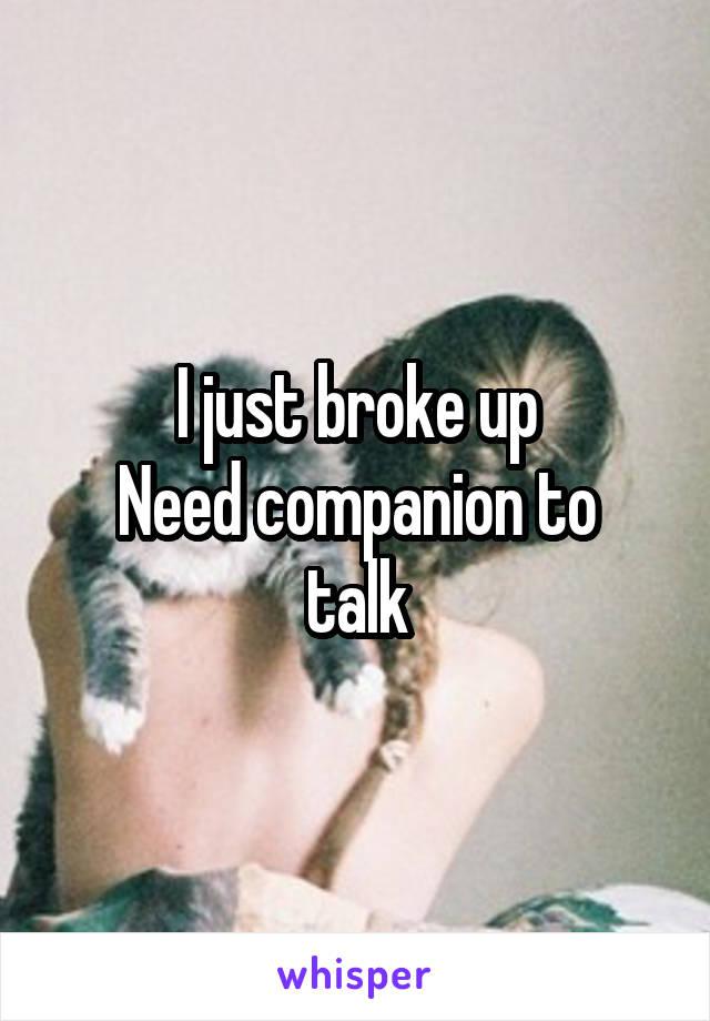 I just broke up Need companion to talk