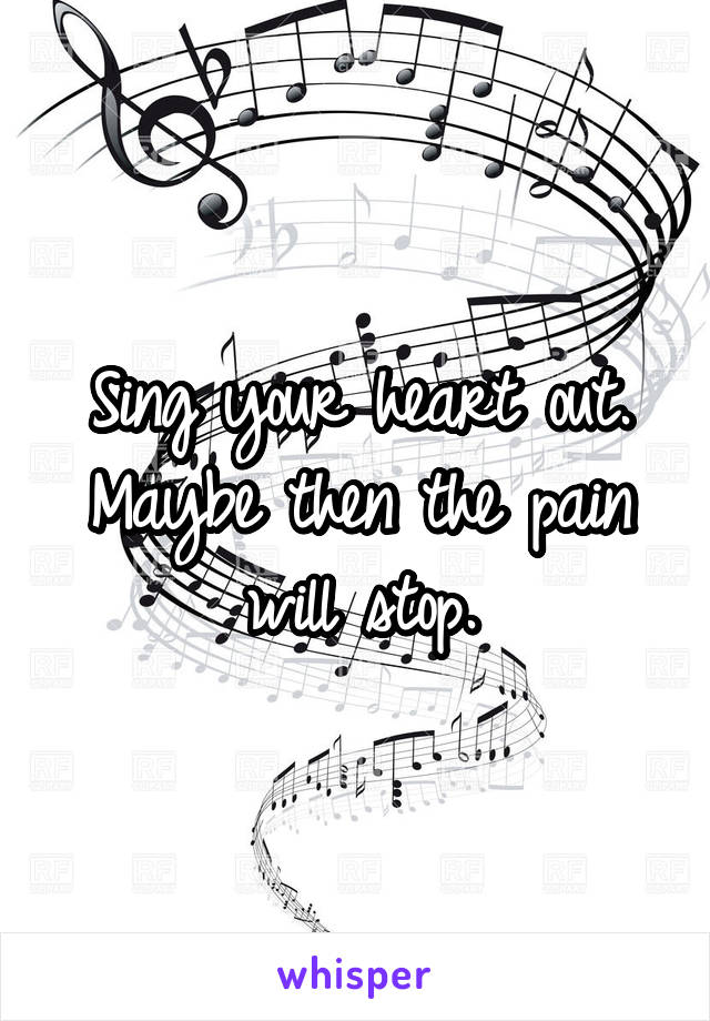 Sing your heart out. Maybe then the pain will stop.