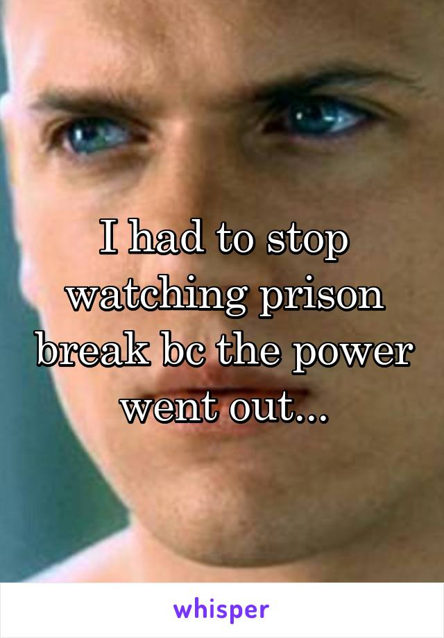 I had to stop watching prison break bc the power went out...