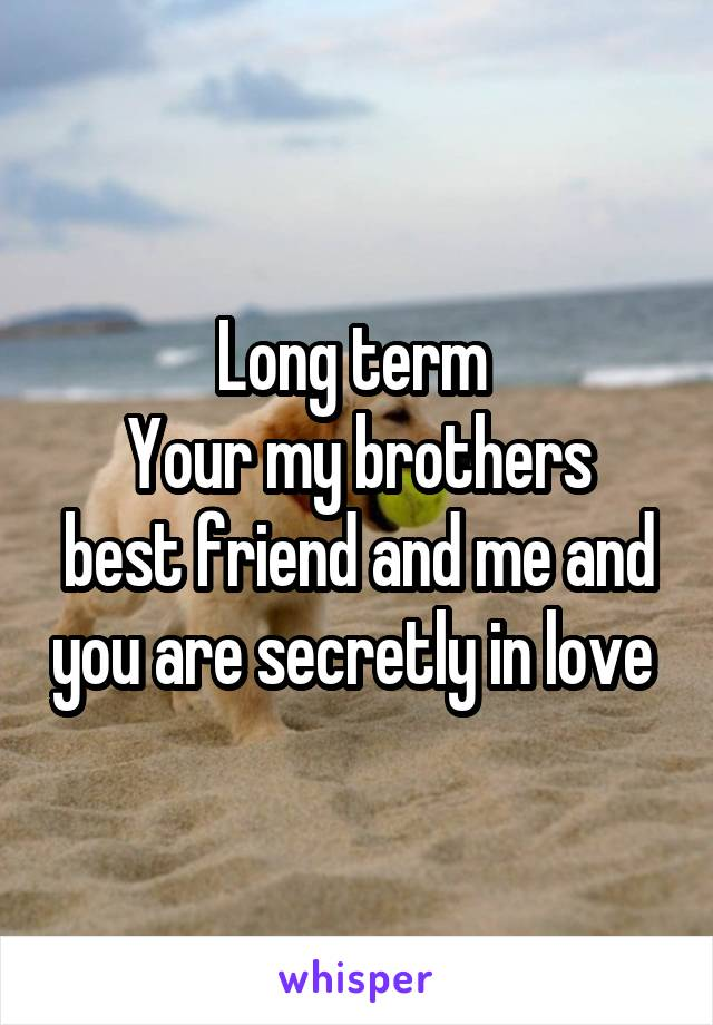 Long term  Your my brothers best friend and me and you are secretly in love