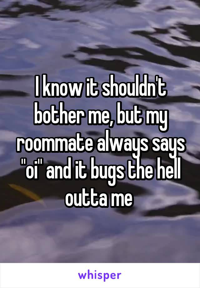 """I know it shouldn't bother me, but my roommate always says """"oi"""" and it bugs the hell outta me"""