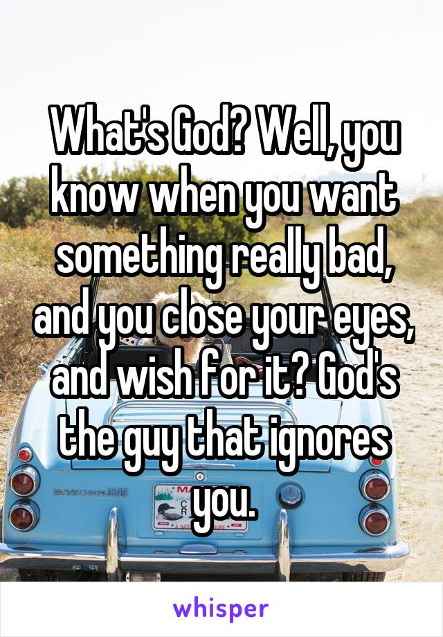 What's God? Well, you know when you want something really bad, and you close your eyes, and wish for it? God's the guy that ignores you.
