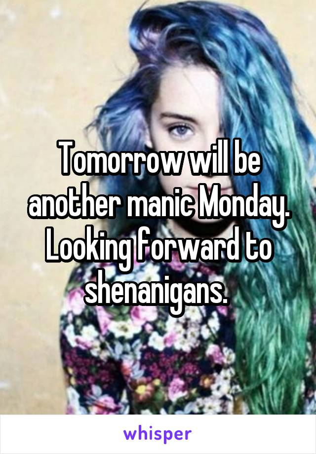 Tomorrow will be another manic Monday. Looking forward to shenanigans.