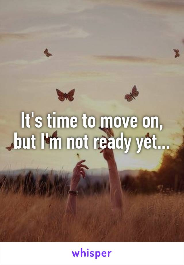 It's time to move on, but I'm not ready yet...