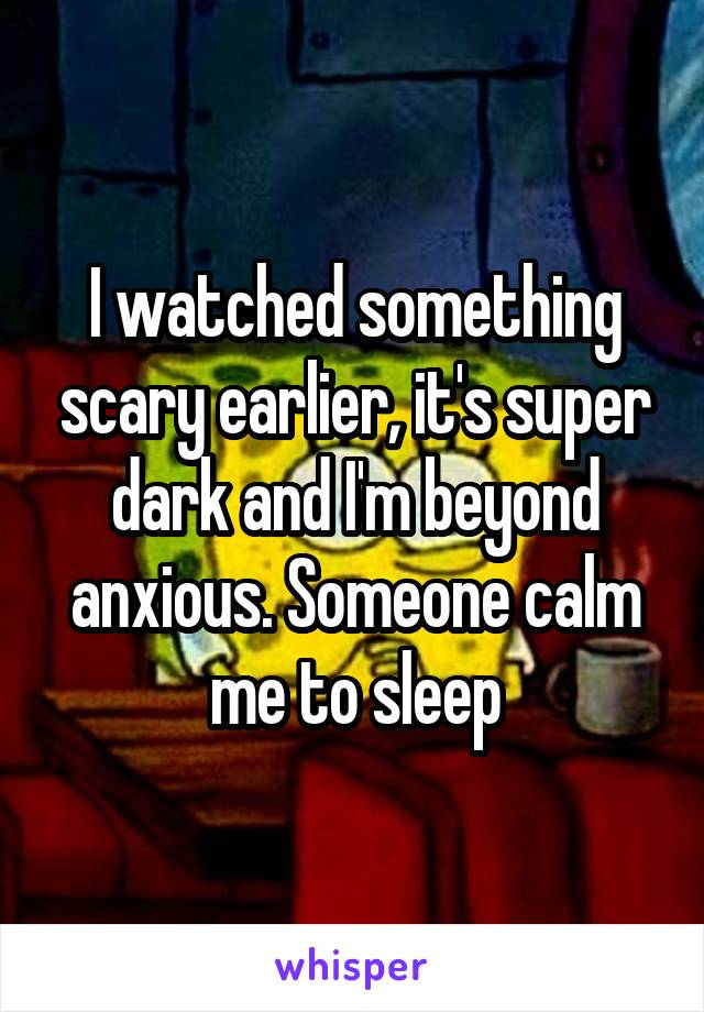 I watched something scary earlier, it's super dark and I'm beyond anxious. Someone calm me to sleep