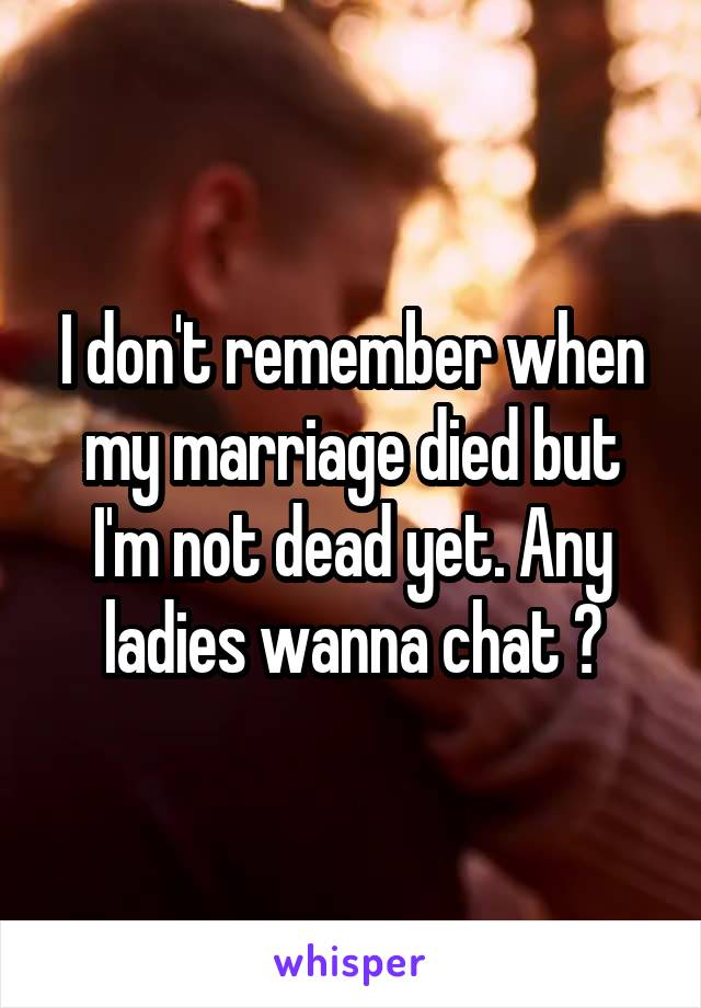 I don't remember when my marriage died but I'm not dead yet. Any ladies wanna chat ?