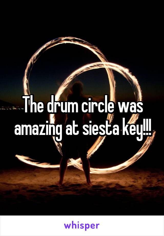 The drum circle was amazing at siesta key!!!