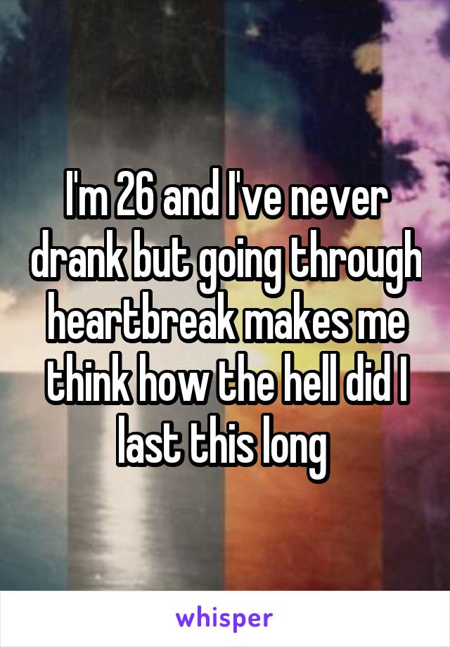 I'm 26 and I've never drank but going through heartbreak makes me think how the hell did I last this long