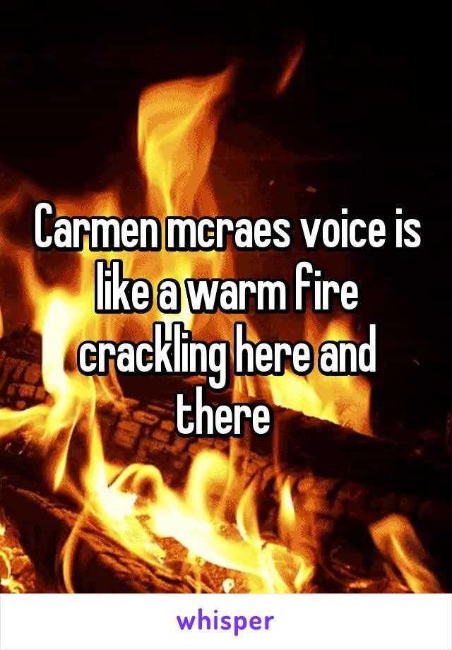 Carmen mcraes voice is like a warm fire crackling here and there