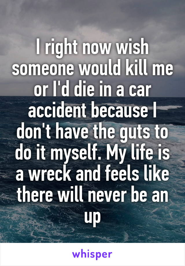 I right now wish someone would kill me or I'd die in a car accident because I don't have the guts to do it myself. My life is a wreck and feels like there will never be an up