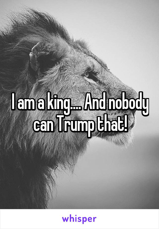 I am a king.... And nobody can Trump that!