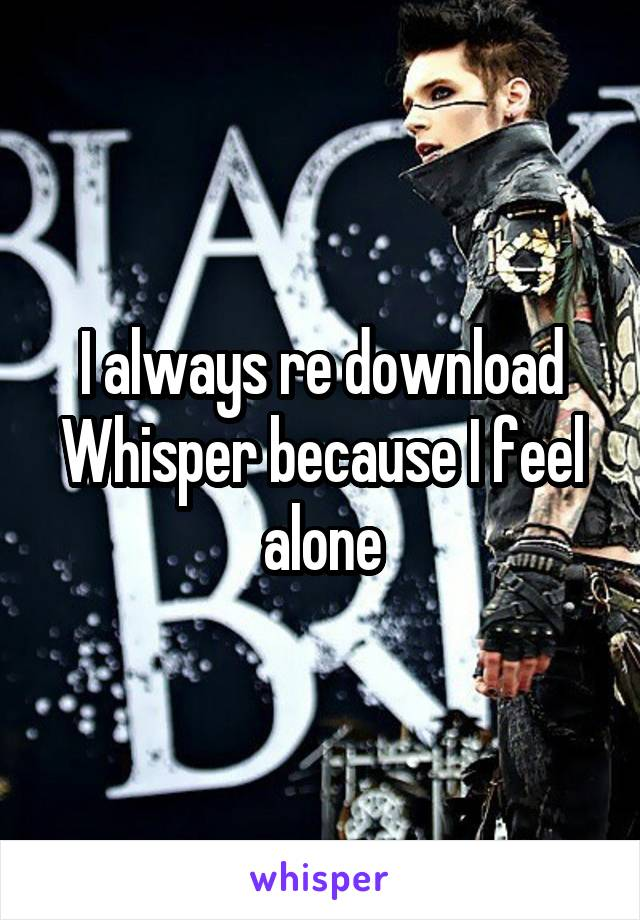 I always re download Whisper because I feel alone