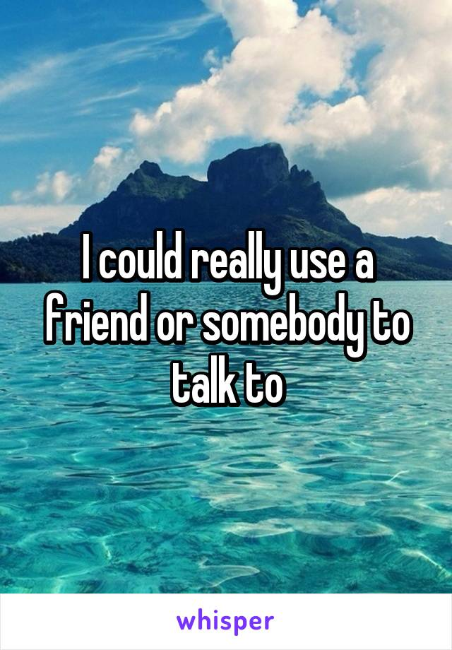 I could really use a friend or somebody to talk to