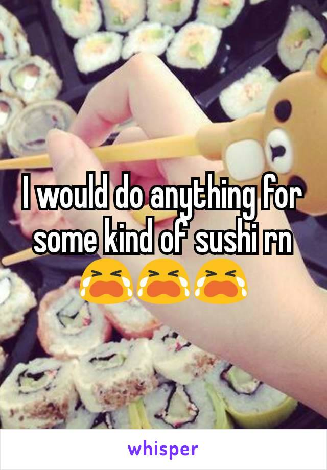 I would do anything for some kind of sushi rn 😭😭😭