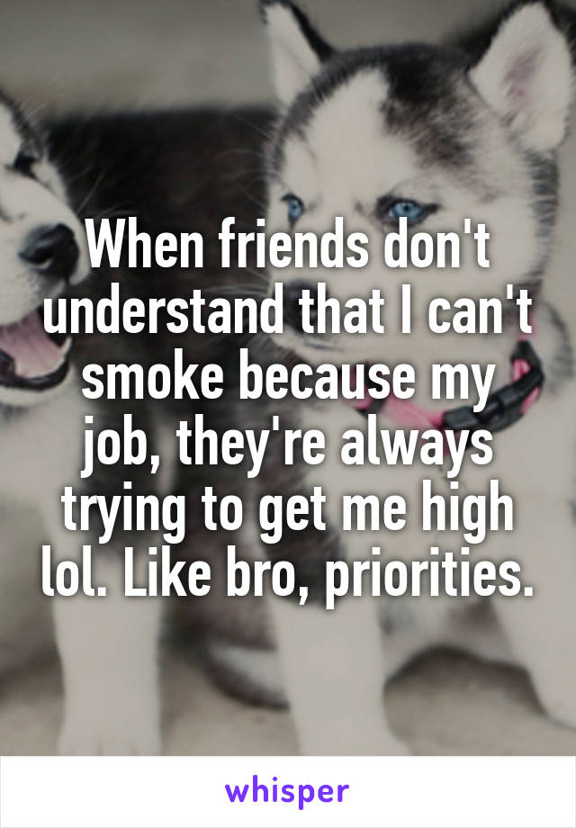 When friends don't understand that I can't smoke because my job, they're always trying to get me high lol. Like bro, priorities.