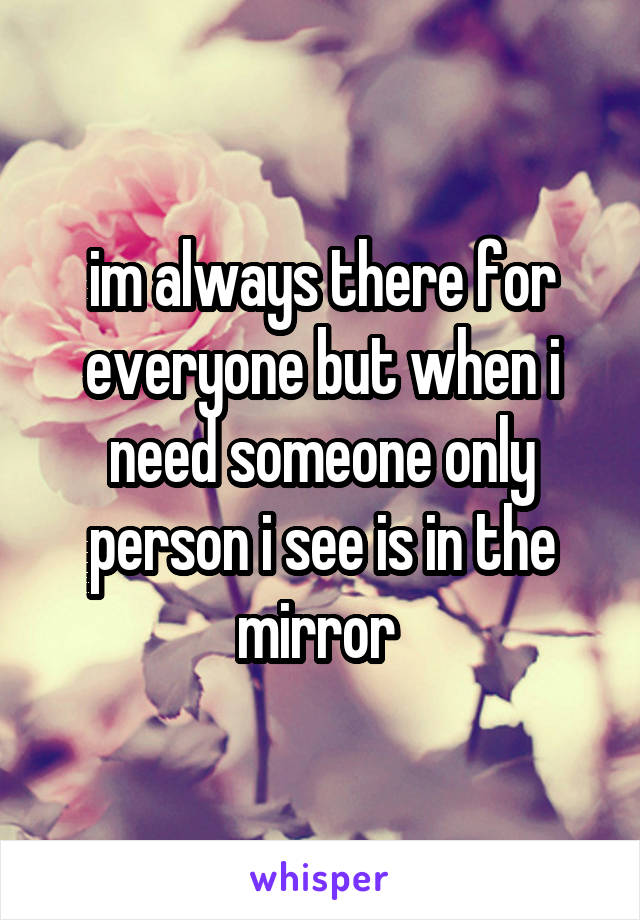 im always there for everyone but when i need someone only person i see is in the mirror