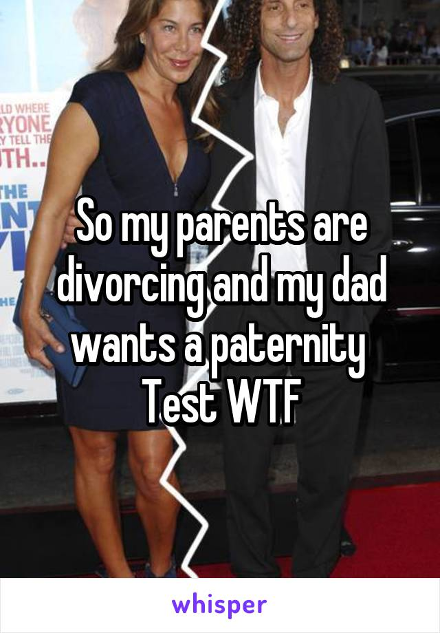 So my parents are divorcing and my dad wants a paternity  Test WTF