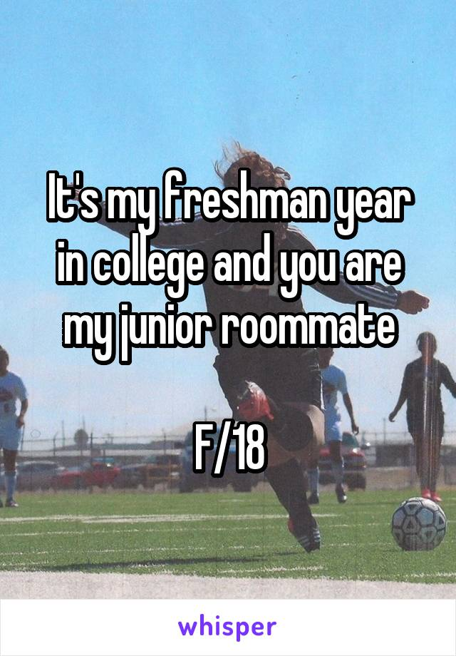 It's my freshman year in college and you are my junior roommate  F/18