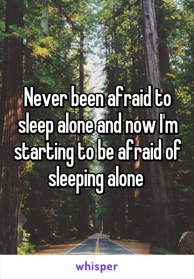 Never been afraid to sleep alone and now I'm starting to be afraid of sleeping alone