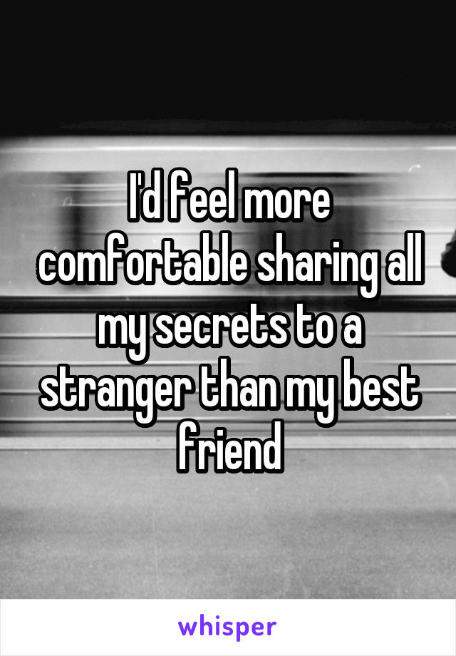 I'd feel more comfortable sharing all my secrets to a stranger than my best friend