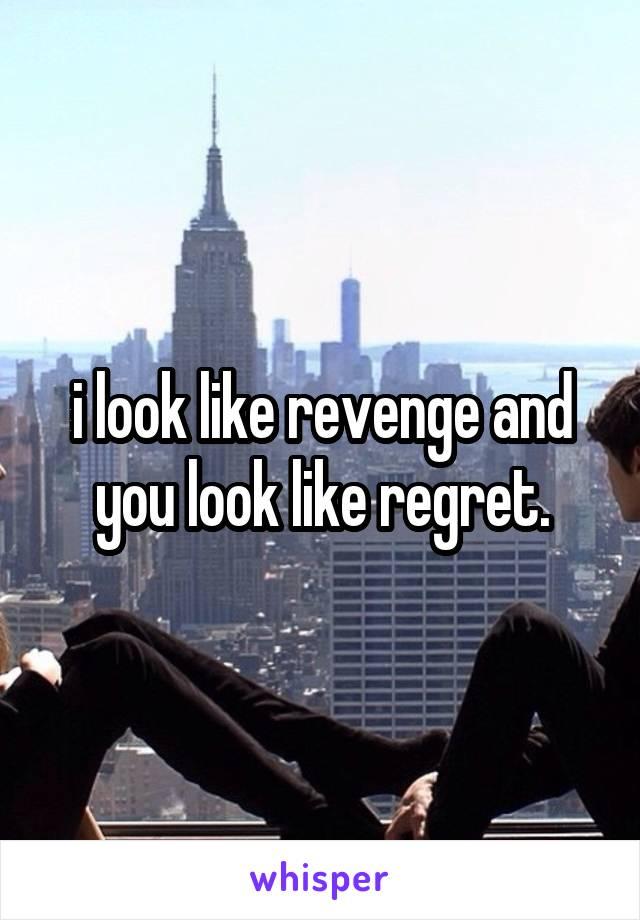 i look like revenge and you look like regret.
