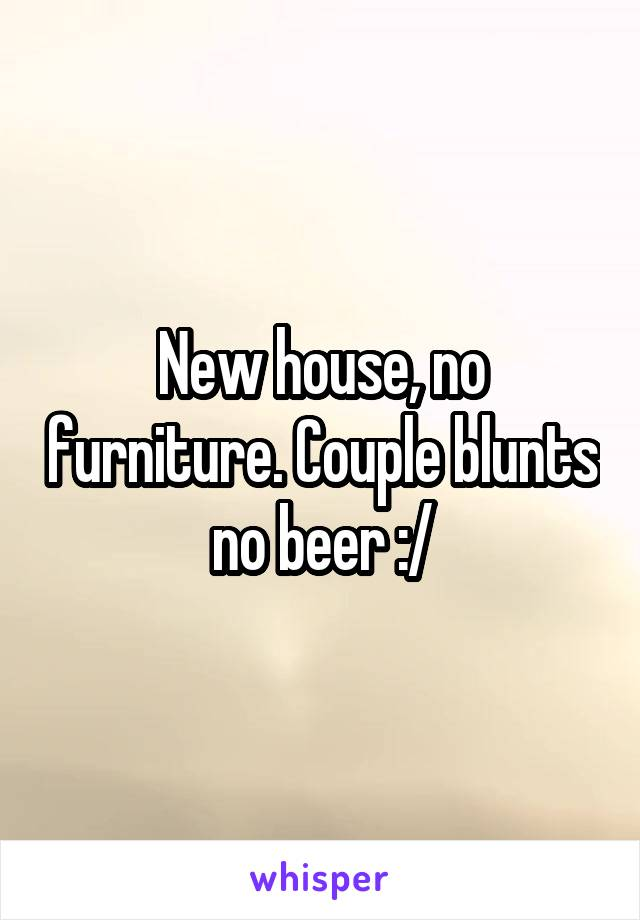 New house, no furniture. Couple blunts no beer :/