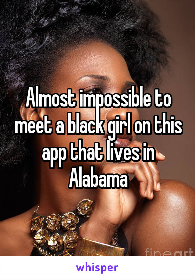 Almost impossible to meet a black girl on this app that lives in Alabama
