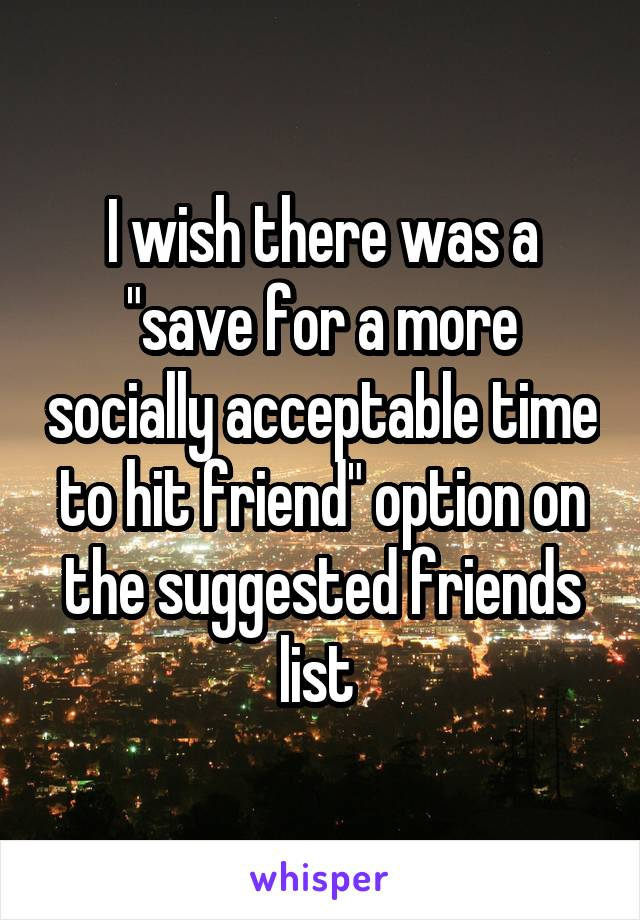 """I wish there was a """"save for a more socially acceptable time to hit friend"""" option on the suggested friends list"""