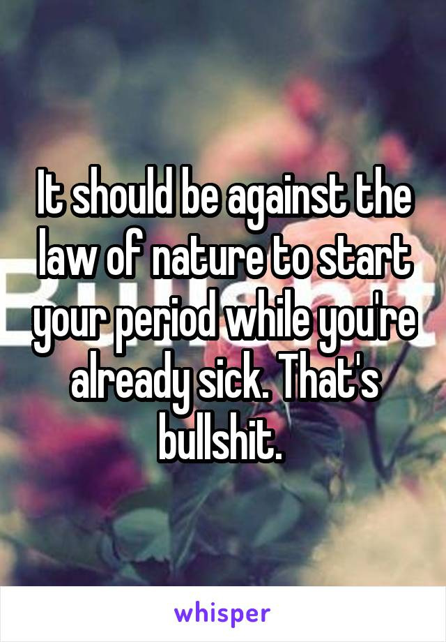 It should be against the law of nature to start your period while you're already sick. That's bullshit.