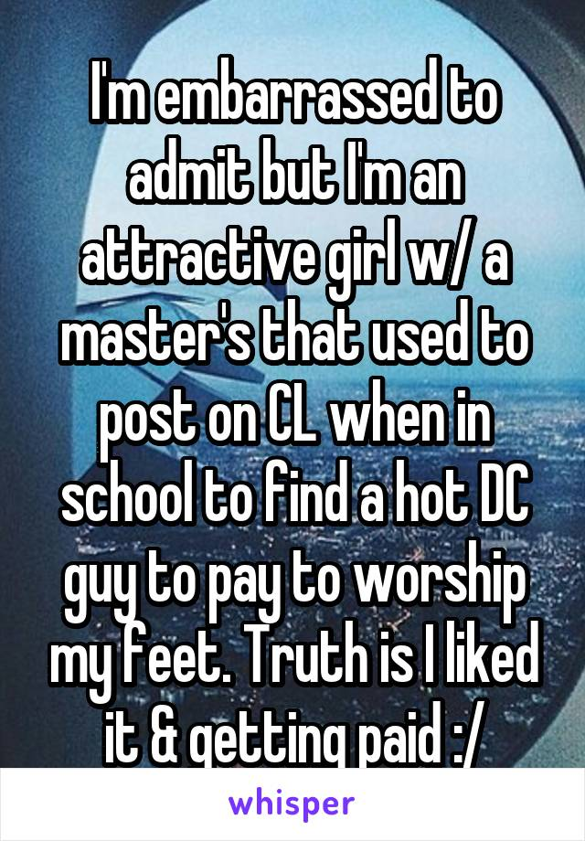 I'm embarrassed to admit but I'm an attractive girl w/ a master's that used to post on CL when in school to find a hot DC guy to pay to worship my feet. Truth is I liked it & getting paid :/