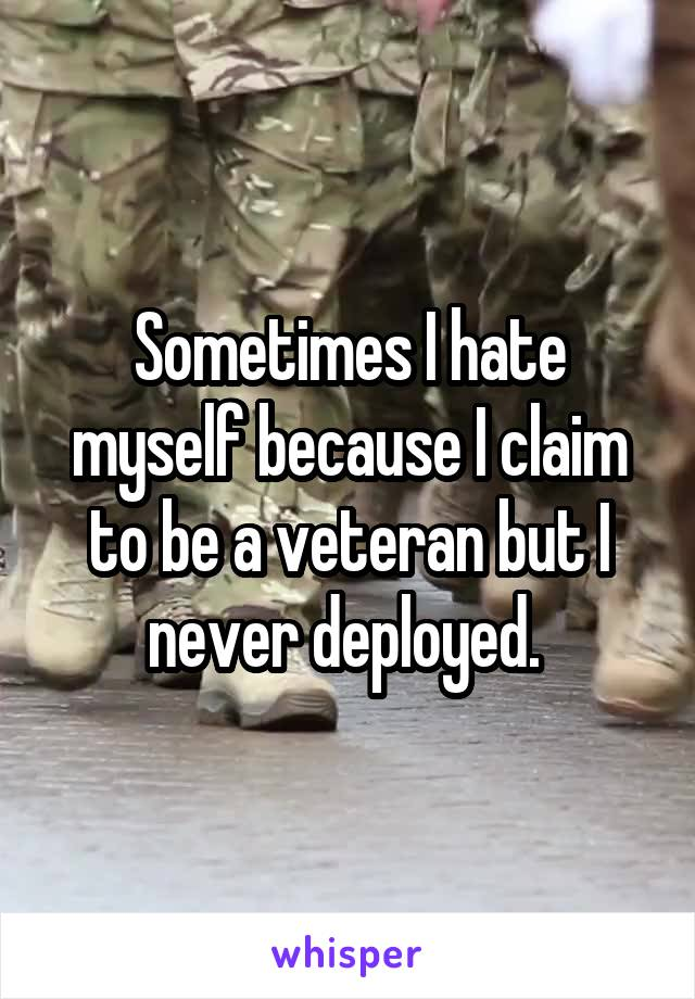 Sometimes I hate myself because I claim to be a veteran but I never deployed.