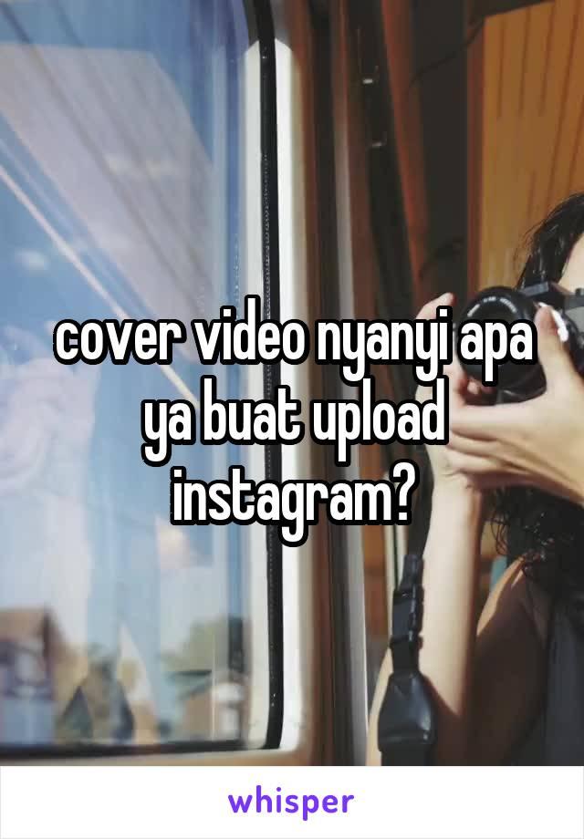 cover video nyanyi apa ya buat upload instagram?