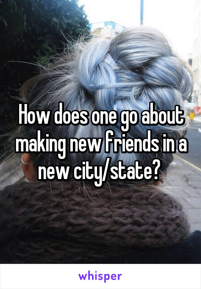 How does one go about making new friends in a new city/state?
