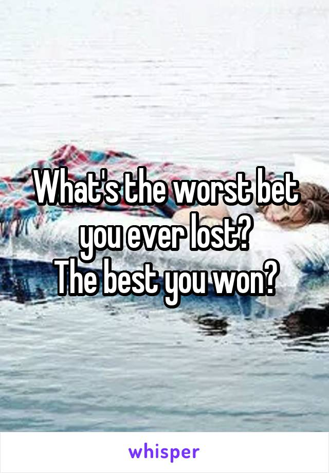 What's the worst bet you ever lost? The best you won?