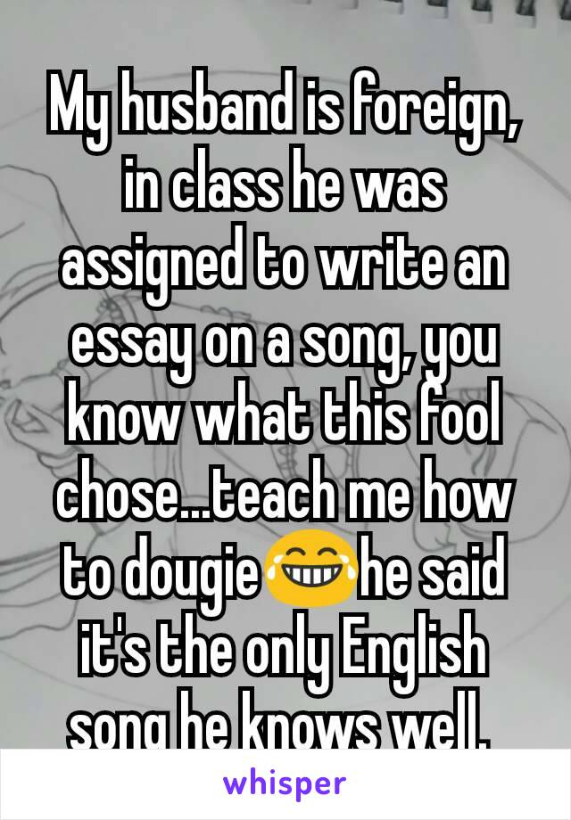 My husband is foreign, in class he was assigned to write an essay on a song, you know what this fool chose...teach me how to dougie😂he said it's the only English song he knows well.