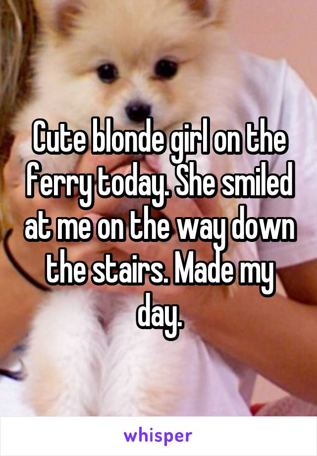 Cute blonde girl on the ferry today. She smiled at me on the way down the stairs. Made my day.